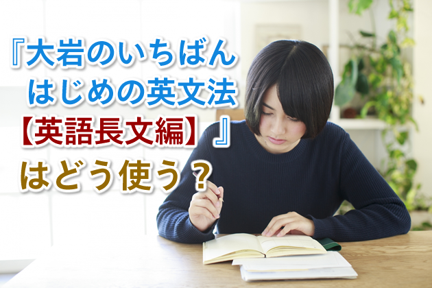 『大岩のいちばんはじめの英文法【英語長文編】」はどう使う?